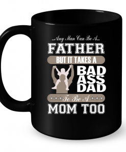 Any Man Can Be A Father But It Takes Bad Ass Dad To Be A Mom Too Mug
