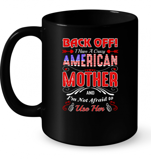 Back Off I Have A Crazy American Mother And I'm Not Afraid To Use Her Mug
