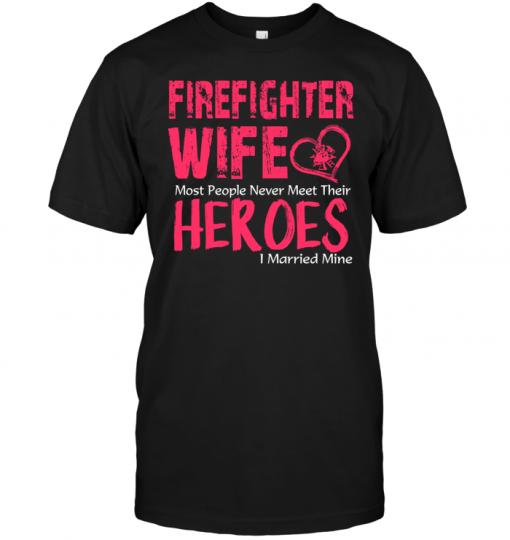 Firefighter Wife Most People Never Meet Their Heroes I Married Mine
