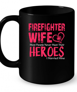Firefighter Wife Most People Never Meet Their Heroes I Married Mine Mug