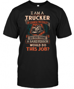 I Am A Trucker Of Course I'm Crazy Do You Think A Sane Person Would Do This Job