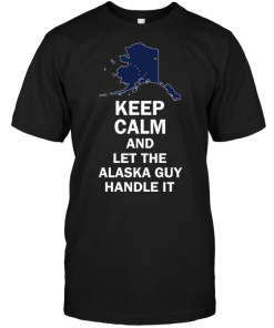 Keep Calm And Let The Alaska Guy Handle It