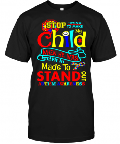 Stop Trying To Make My Child When He Was Fit In Made To Stand Out Autism Awareness