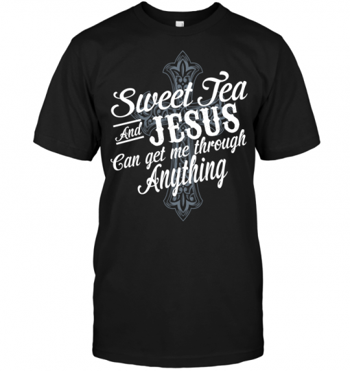 Sweet Tea And Jesus Can Get Me Through Anything