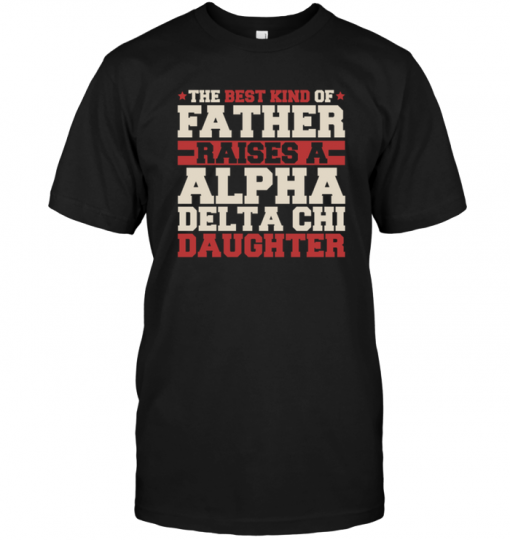 The Best Kind Of Father Raises A Alpha Delta Chi Daughter