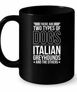There Are Two Types Of Dogs Italian Greyhounds And The Other Mug