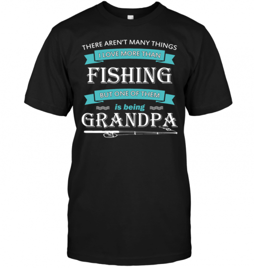 There Aren't Many Things I Love More Than Fishing But One Of Them Is Being Grandpa