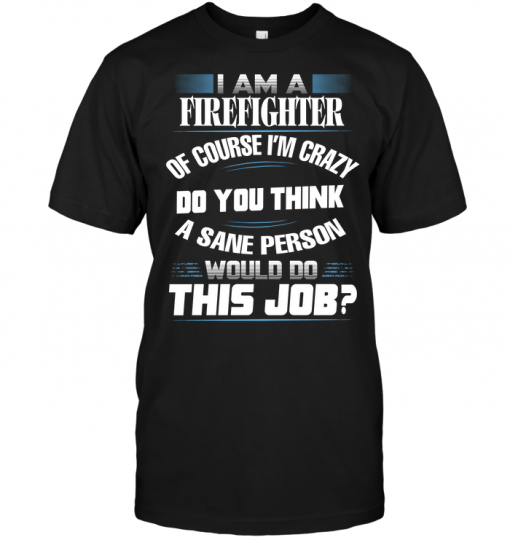 I Am A Firefighter Of Course I'm Crazy Do You Think A Sane Person Would Do This Job