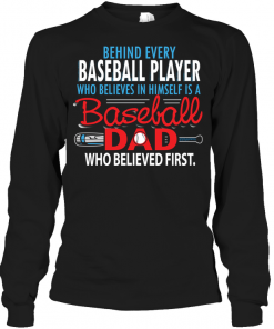 Behind Every Baseball Player Who Believes In Himself Is A Baseball Dad Who Believed First Long Sleeve