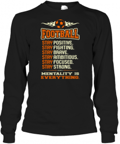 Football Stay Positive Stay Fighting Stay Brave Stay Ambitious Stay Focused Stay Strong Mentality Is Everything Long Sleeve