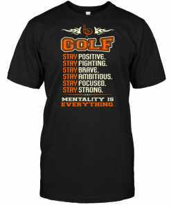 Golf Stay Positive Stay Fighting Stay Brave Stay Ambitious Stay Focused Stay Strong Mentality Is Everything