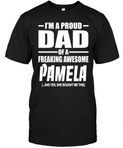 I'm A Proud Dad Of A Freaking Awesome Pamela And Yes She Bought Me This
