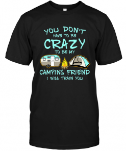 You Don't Have To Be Crazy To Be My Camping Friend I Will Train You