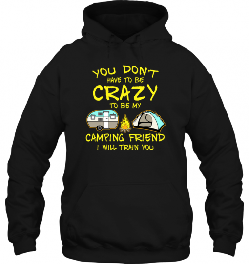 You Don't Have To Be Crazy To Be My Camping Friend I Will Train You Hoodie