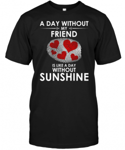 A Day With Out My Friend Is Like A Day Without Sunshine