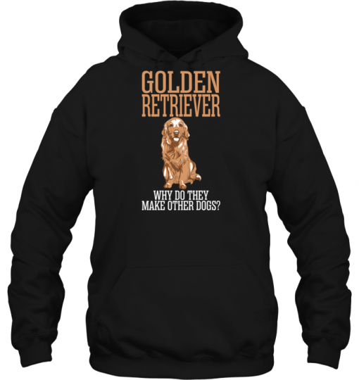 Golden Retriever Why Do They Make Other Dogs Hoodie