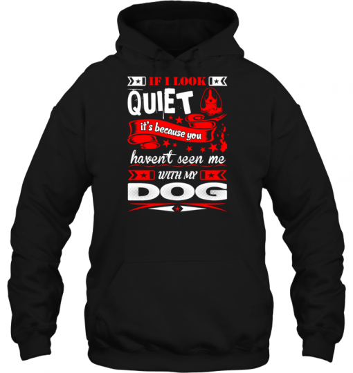 If I Look Quiet It's Because You Havent Seen Me With My Dog Hoodie
