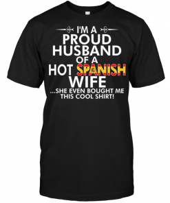 I'm A Proud Husband Of A Hot Spanish Wife She Even Bought Me This Cool Shirt