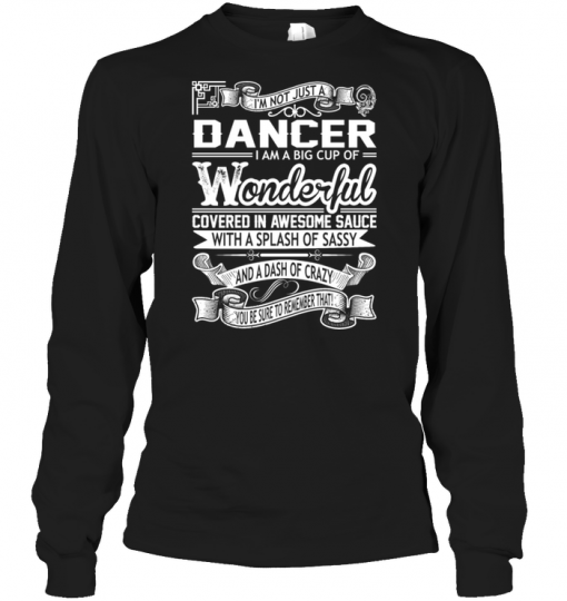 I'm Not Just A Dancer I Am A Big Cup Of Wonderful Covered In Awesome Sauce Long Sleeve
