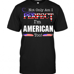 Not Only Am I Perfect I'm American Too