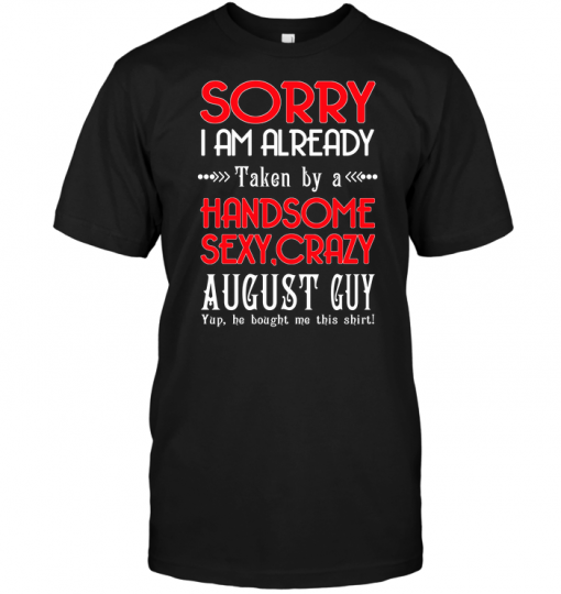 Sorry I Am Already Taken By A Handsome Sexy Crazy August Guy