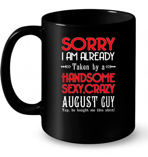 Sorry I Am Already Taken By A Handsome Sexy Crazy August Guy Mug