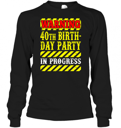 Warning 40th Birth Day Party in Progress Long Sleeve