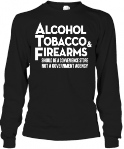 Alcohol ToBacco & Firearms Should Be A Convenience Store Not A Government Agency Long Sleeve