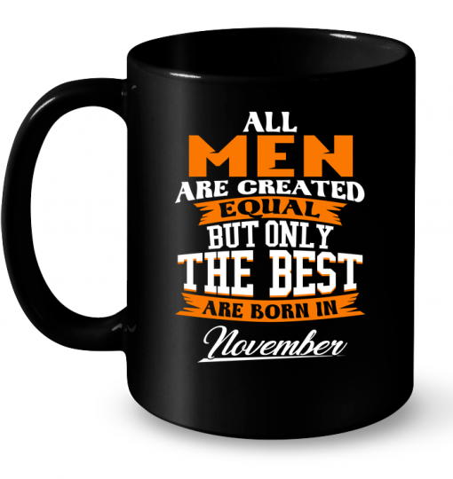 All Men Are Created Equal But Only The Best Are Born In November Mug