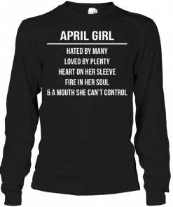 April Girl Hated By Many Loved By Plenty Heart On Her Sleeve Fire In Her Soul & A Mouth She Can't Control Long Sleeve