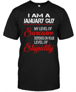I Am A January Guy My Level Of Sarcasm Depends On Your Level Of Stupidity