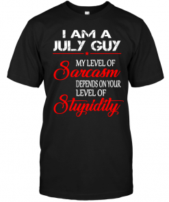 I Am A July Guy My Level Of Sarcasm Depends On Your Level Of Stupidity