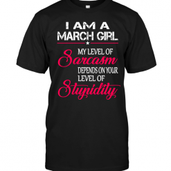 I Am A March Girl My Level Of Sarcasm Depends On Your Level Of Stupidity