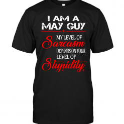 I Am A May Guy My Level Of Sarcasm Depends On Your Level Of Stupidity