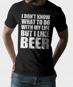 I Don't Know What To Do With My Life But I Like Beer T-Shirt