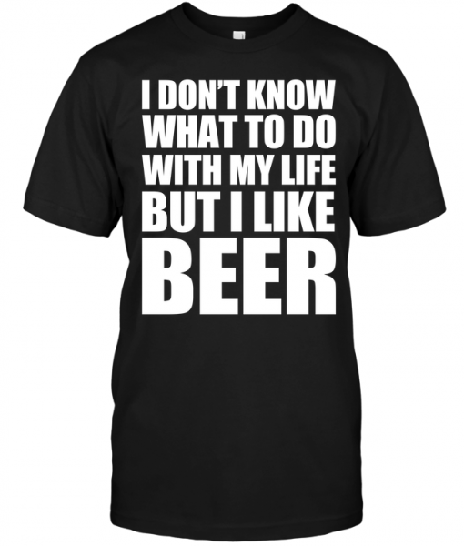 I Don't Know What To Do With My Life But I Like Beer