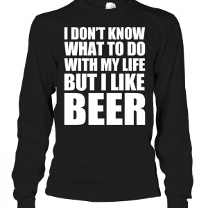 I Don't Know What To Do With My Life But I Like Beer Long Sleeve
