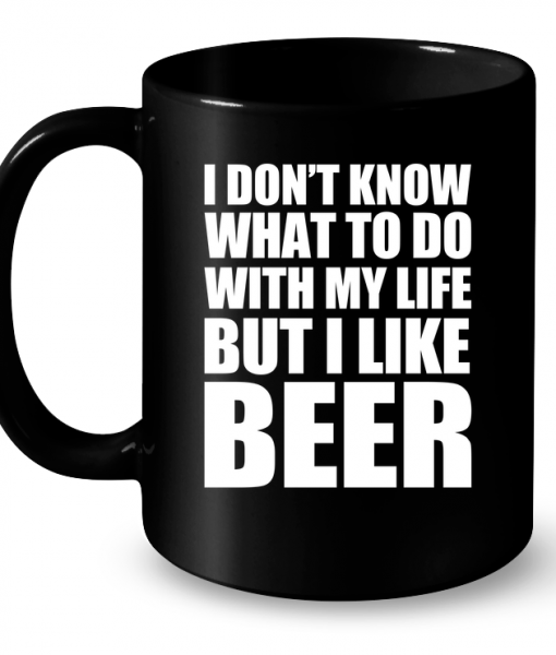 I Don't Know What To Do With My Life But I Like Beer Mug