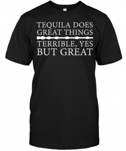Tequila Dose Great Things Terrible Yes But Great