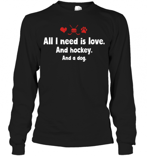 All I Need Is Love And Hockey And A Dog Long Sleeve