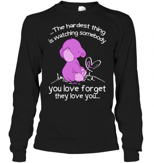 Elephant The Hardest Thing Is Watching Somebody You Love Forget They Love You Long Sleeve