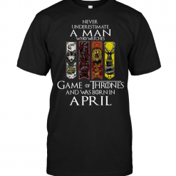Never Underestimate A Man Who Watches Game OF Thrones And Was Born In April