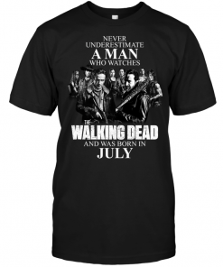 Never Underestimate A Man Who Watches The Walking Dead And Was Born In July