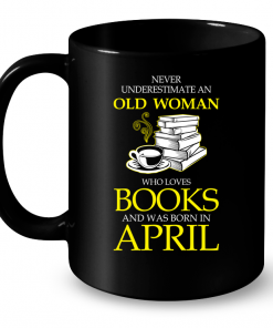 Never Underestimate An Old Woman Who Loves Books And Was Born In April Mug