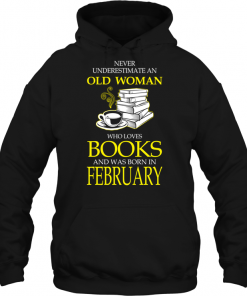 Never Underestimate An Old Woman Who Loves Books And Was Born In February Hoodie