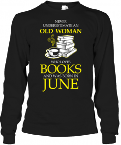 Never Underestimate An Old Woman Who Loves Books And Was Born In June Long Sleeve