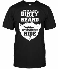 The Only Thing Dirty About My Beard Is You When You Ride It