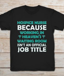 Hospice Nurse Because Working In Heaven's Waiting Room Isn't An Official Job Title