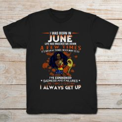 I Was Born In June Life Has Knocked Me Down A Few Times One Things Is Certain I Always Get Up Wonder Women