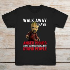 Walk Away I Have Anger Issues And A Serious Dislike For Stupid People Baby Groot